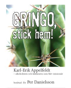 Gringo, stick hem! : Karl-Erik Appelfeld - alkoholisten och kåkfararen som blev missionär