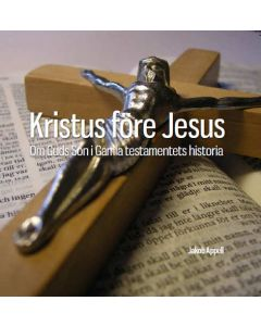 Kristus före Jesus : Om Guds Son i Gamla Testamentets historia