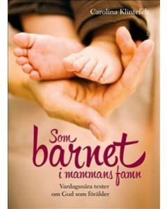 Som barnet i mammans famn : vardagsnära texter om Gud som förälder