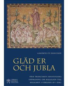 Gaudete et Exsultate - Gläd er och jubla - av den helige fadern Franciskus om kallelsen till helighe